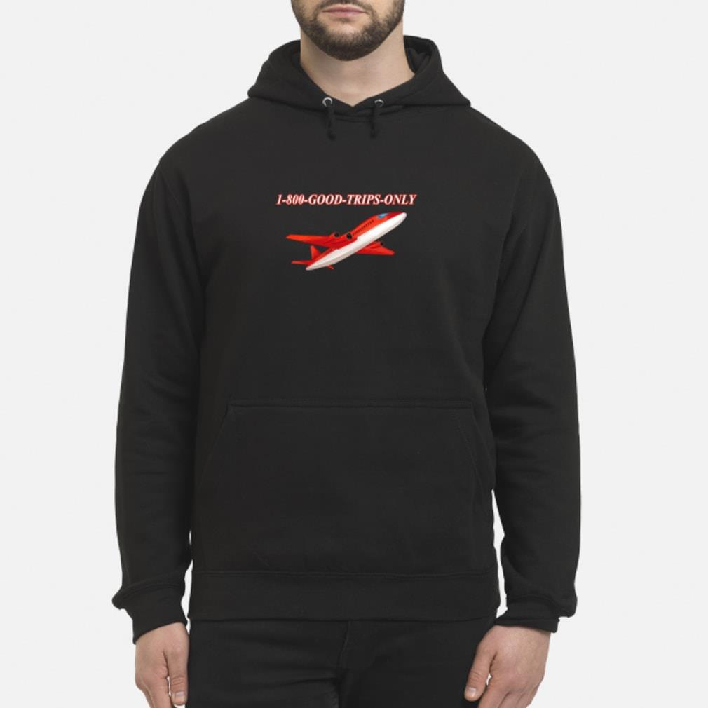1-800 Good Trips Only Shirt hoodie