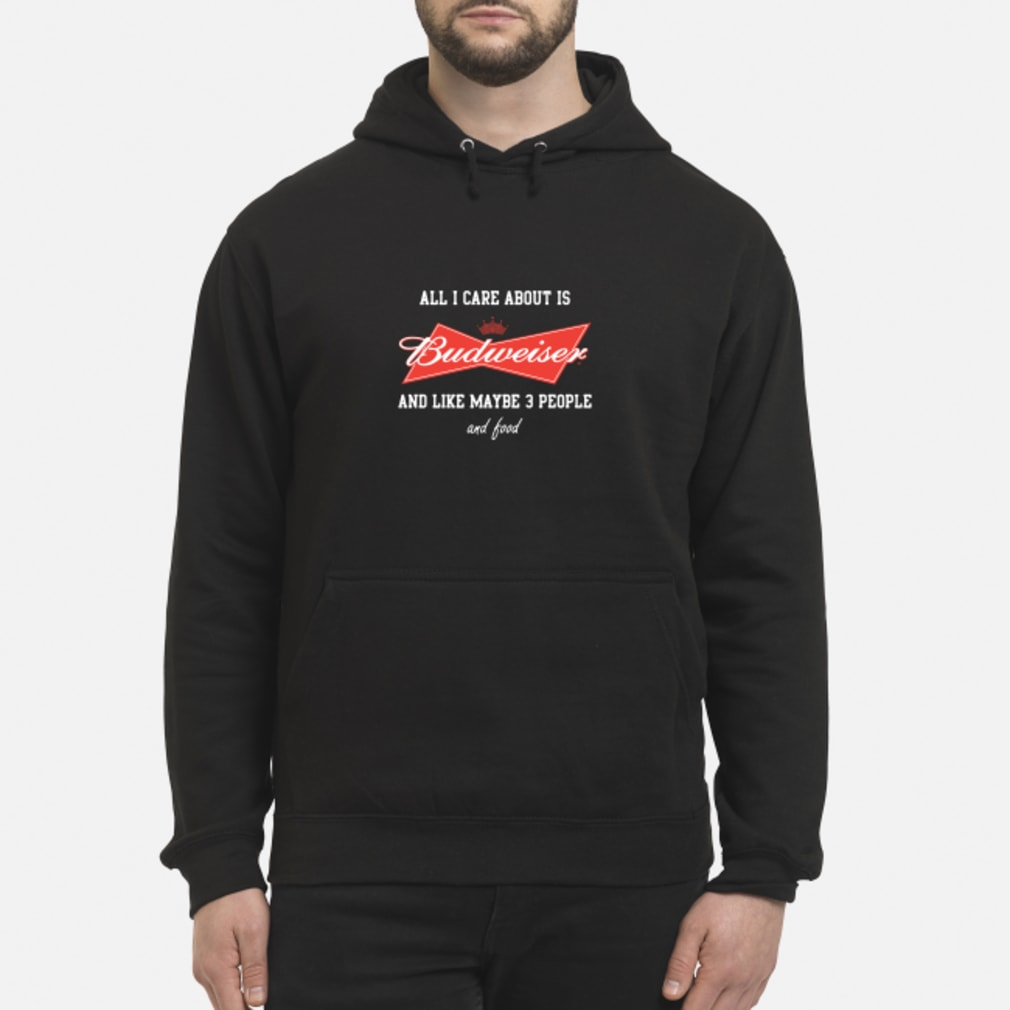 All I Care About Is Budweiser And Like Maybe 3 People Shirt hoodie