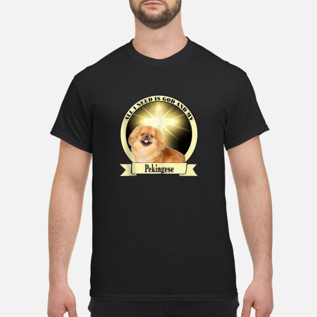 All I Need God My Pekingese Shirt