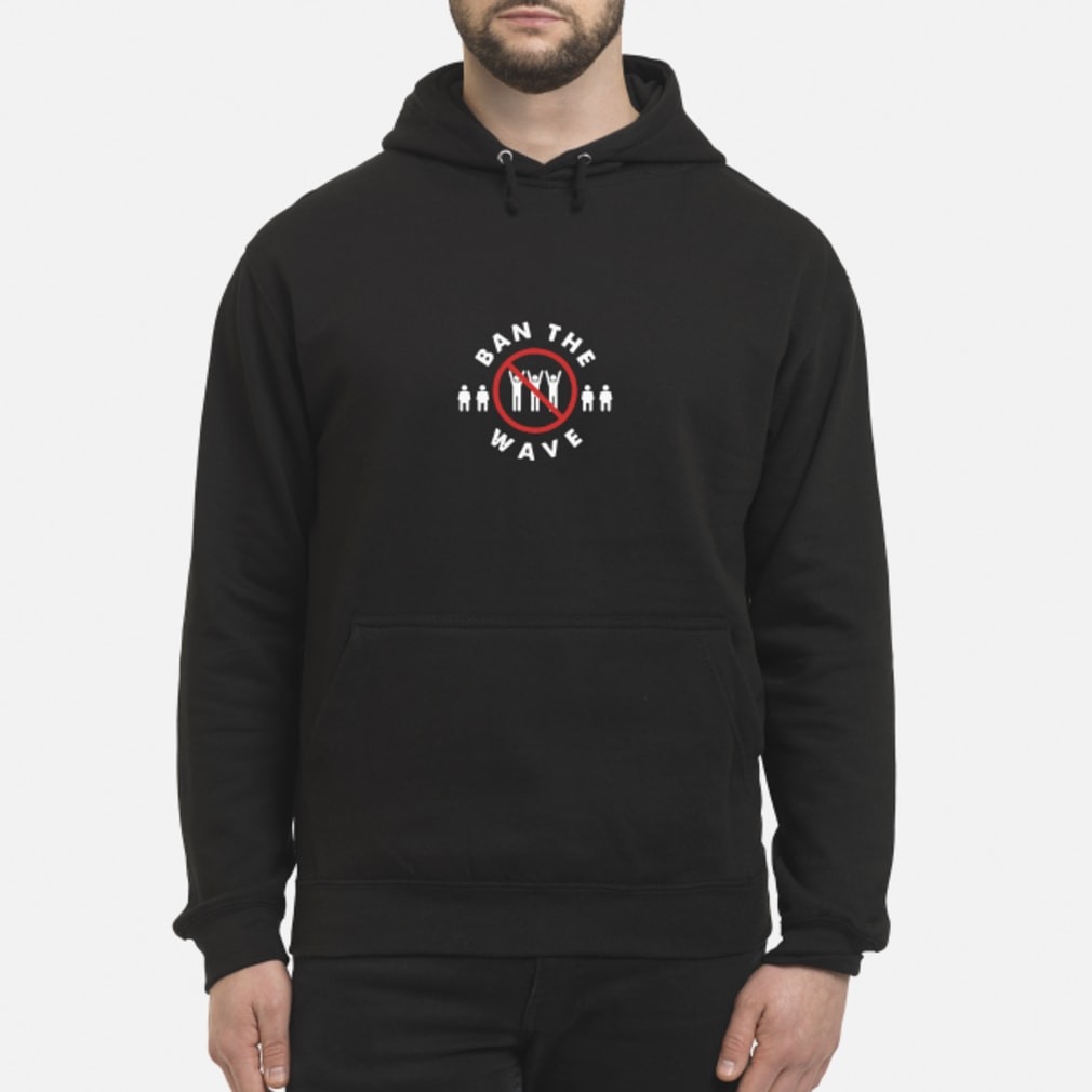 Ban the Wave shirt hoodie