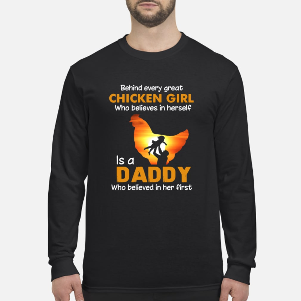 Behind every great chicken girl who believes in herself is a Daddy shirt Long sleeved
