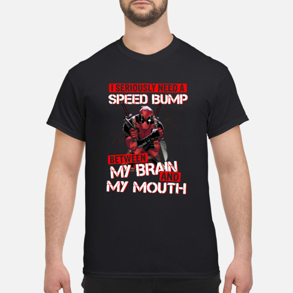 Deadpool I seriously need a speed bump between my brain shirt