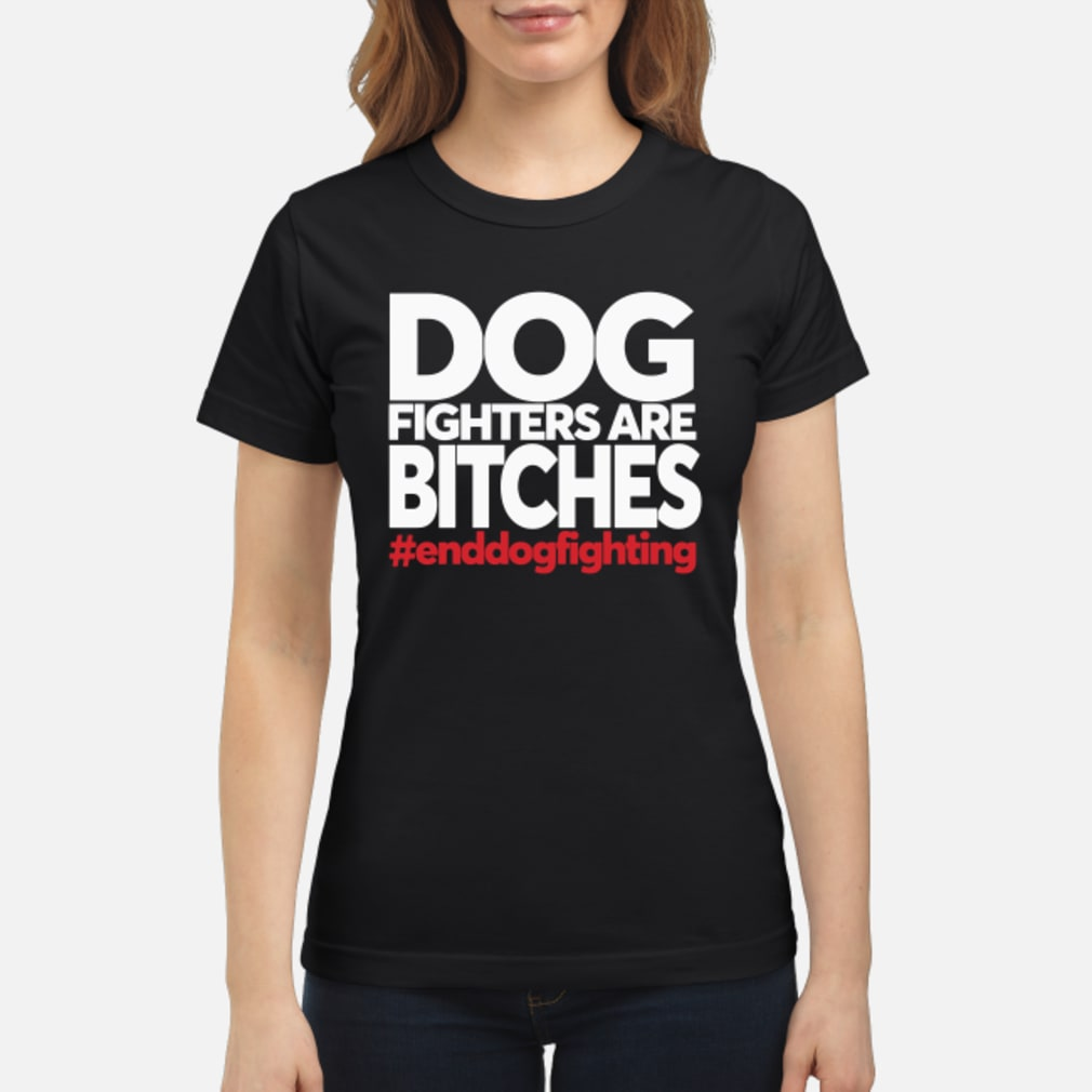 Dog Fighters are Bitches #enddogsfighting shirt ladies tee