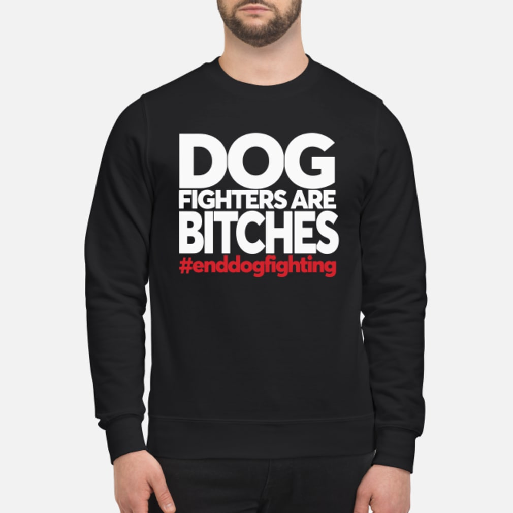 Dog Fighters are Bitches #enddogsfighting shirt sweater