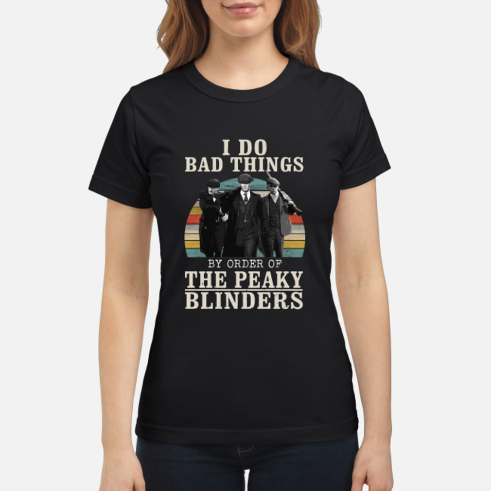 I do bad things by order of the peaky blinders vintage shirt ladies tee
