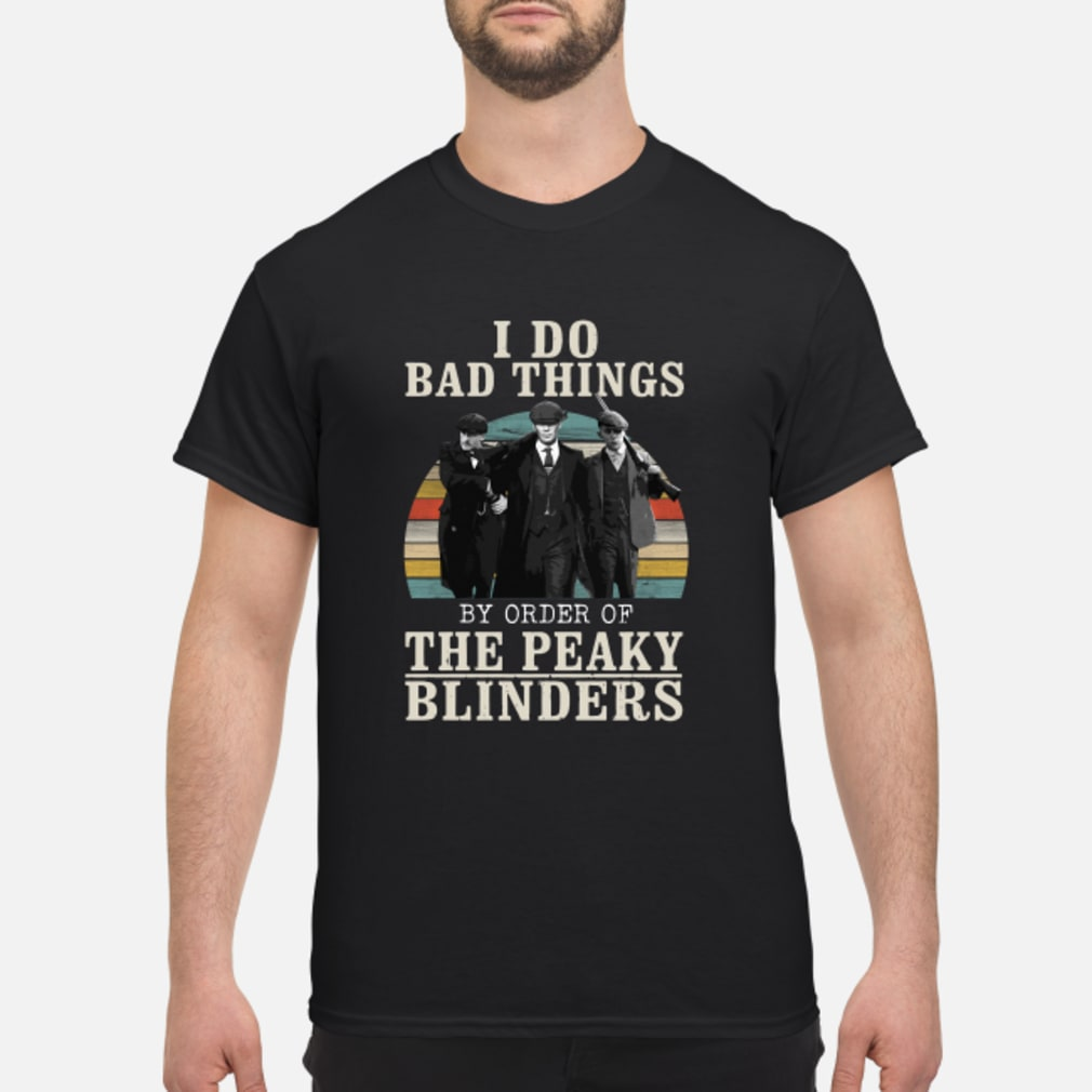 I do bad things by order of the peaky blinders vintage shirt