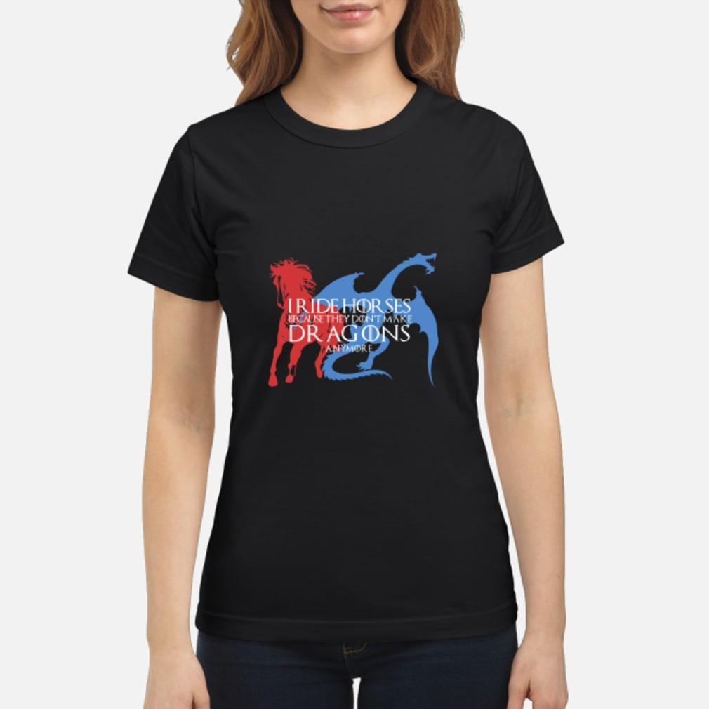I ride horses because they don't make dragons anymore shirt ladies tee