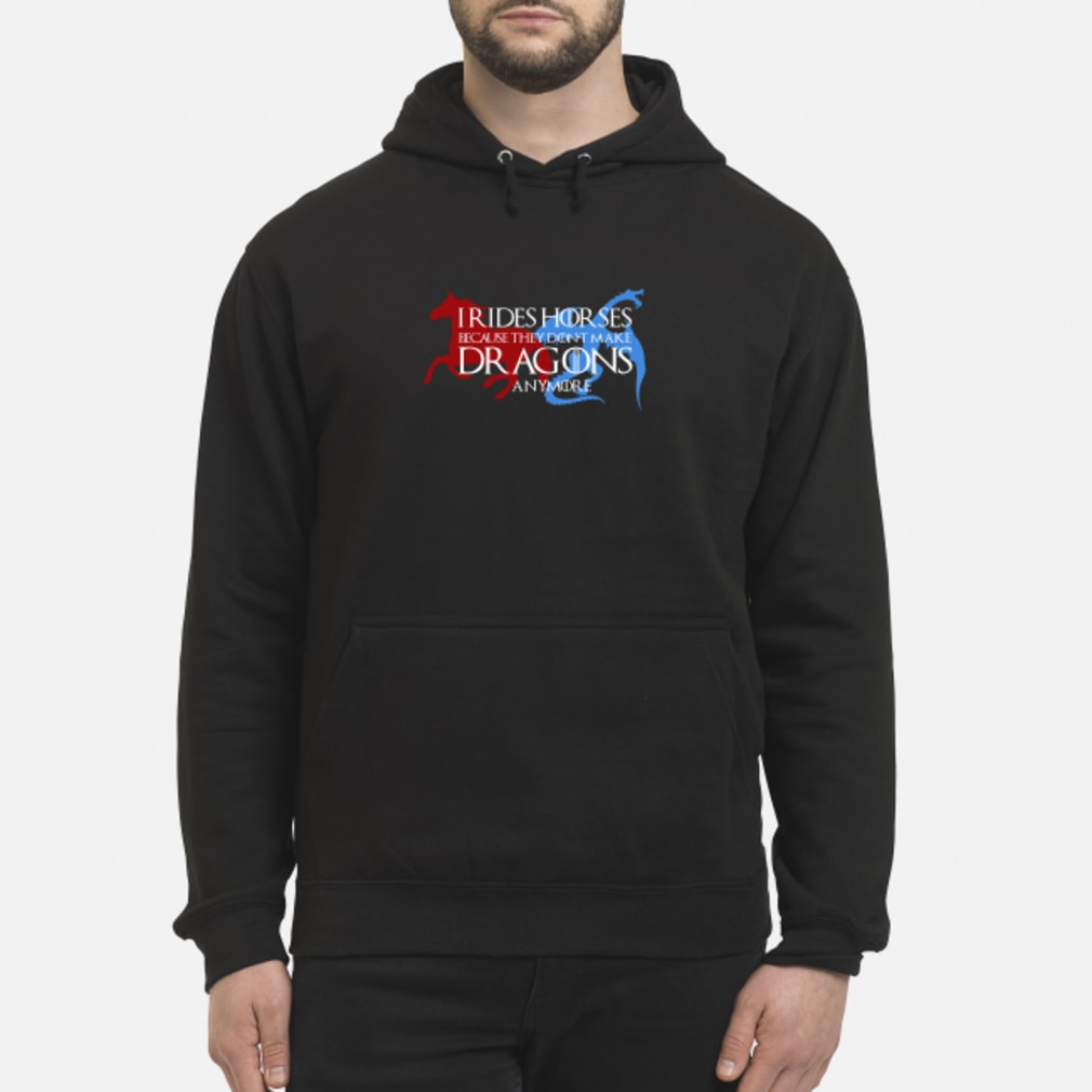 I rides horse because they don't make dragons anymore shirt hoodie