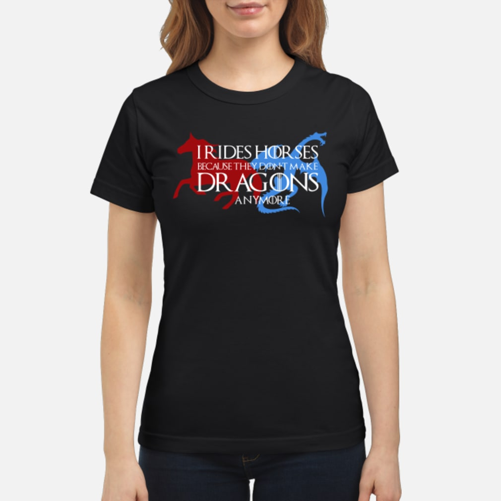 I rides horse because they don't make dragons anymore shirt ladies tee