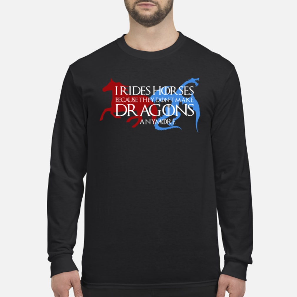 I rides horse because they don't make dragons anymore shirt long sleeved