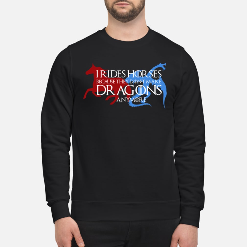 I rides horse because they don't make dragons anymore shirt sweater