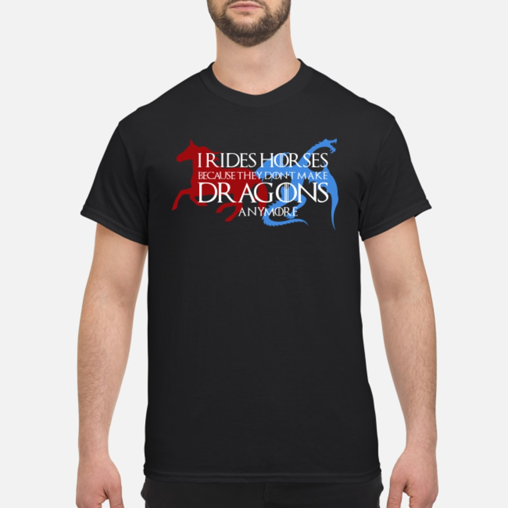 I rides horse because they don't make dragons anymore shirt