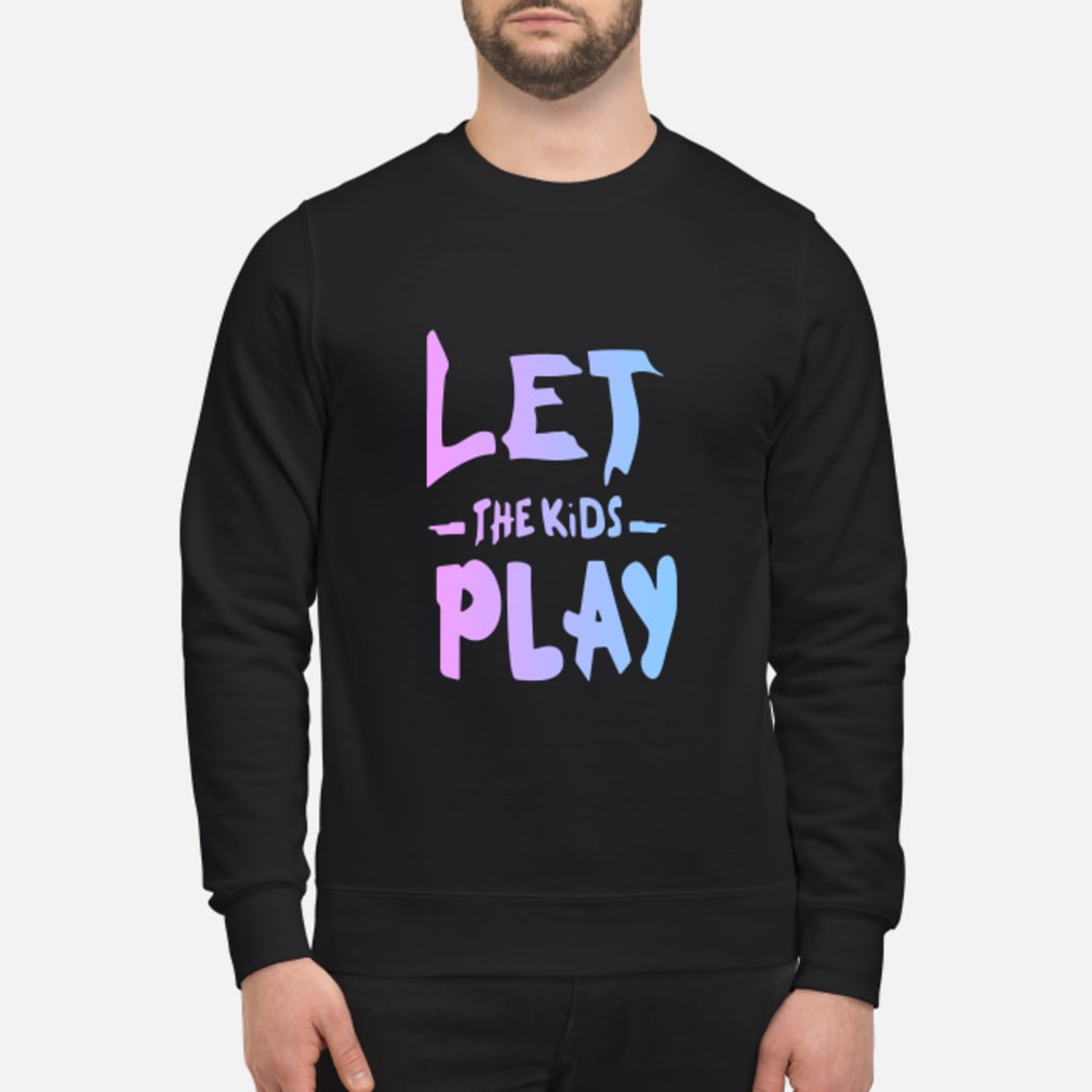 Let The Kids Play Shirt sweater