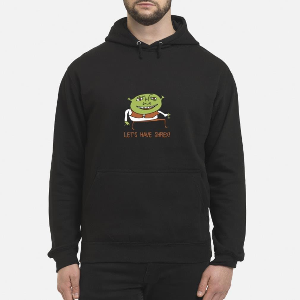 Let's have shrex shirt hoodie