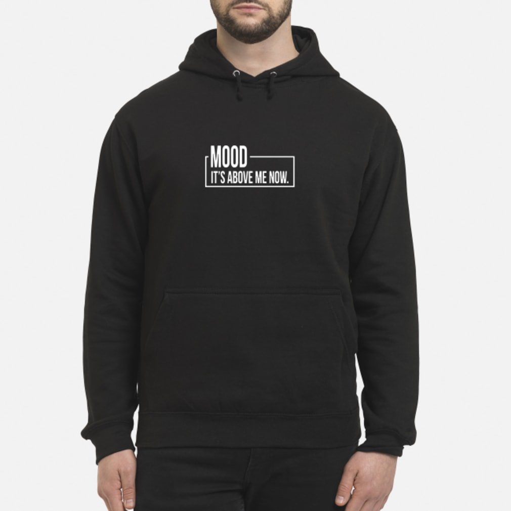Mood It's Above Me Now Shirt hoodie