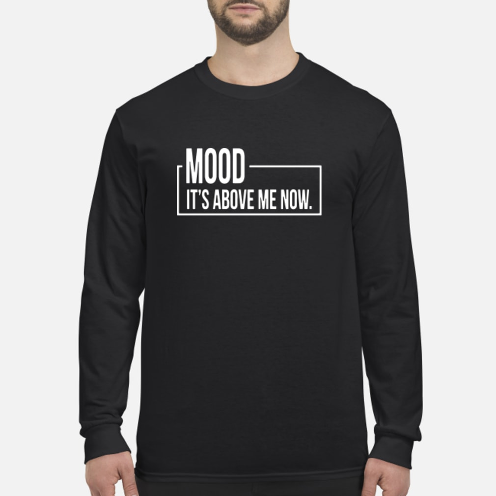 Mood It's Above Me Now Shirt Long sleeved