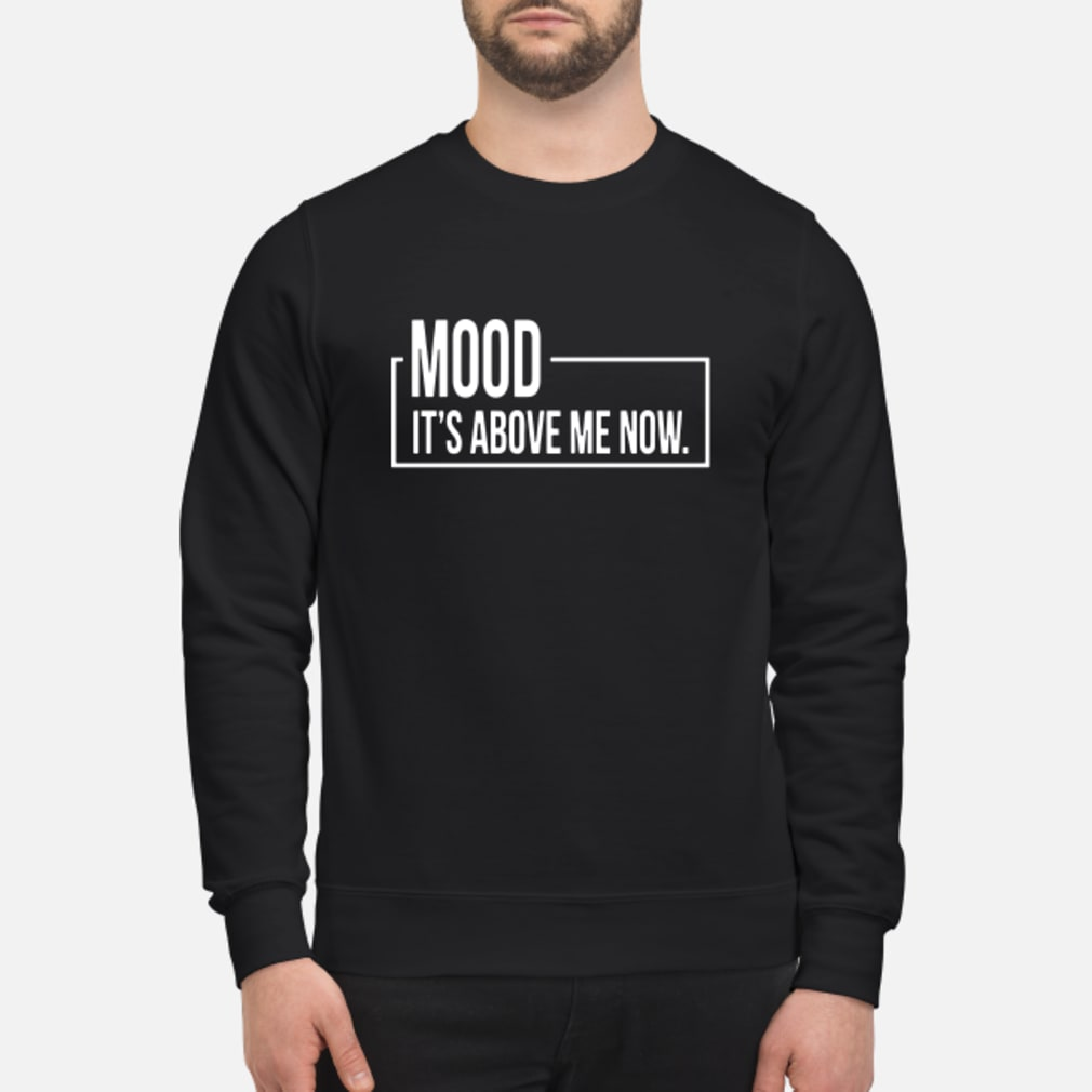 Mood It's Above Me Now Shirt sweater