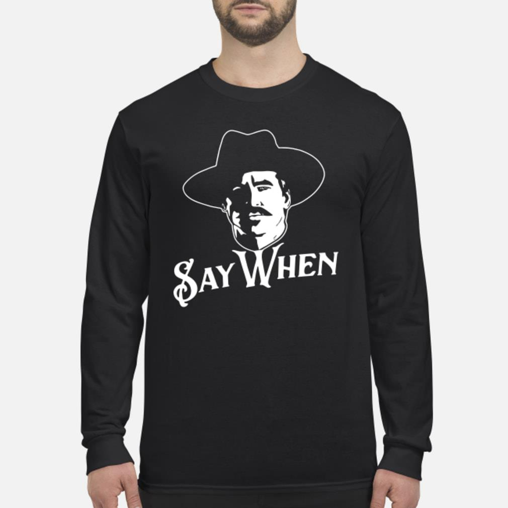 Say when Tombstone shirt Long sleeved