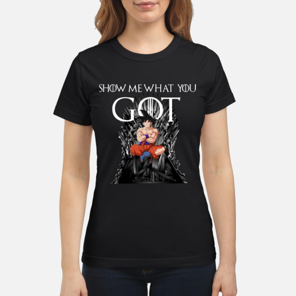 Show Me What You Got Parody Game Of Thrones Fans Iron Thrones Goku Gradon Ball shirt ladies tee