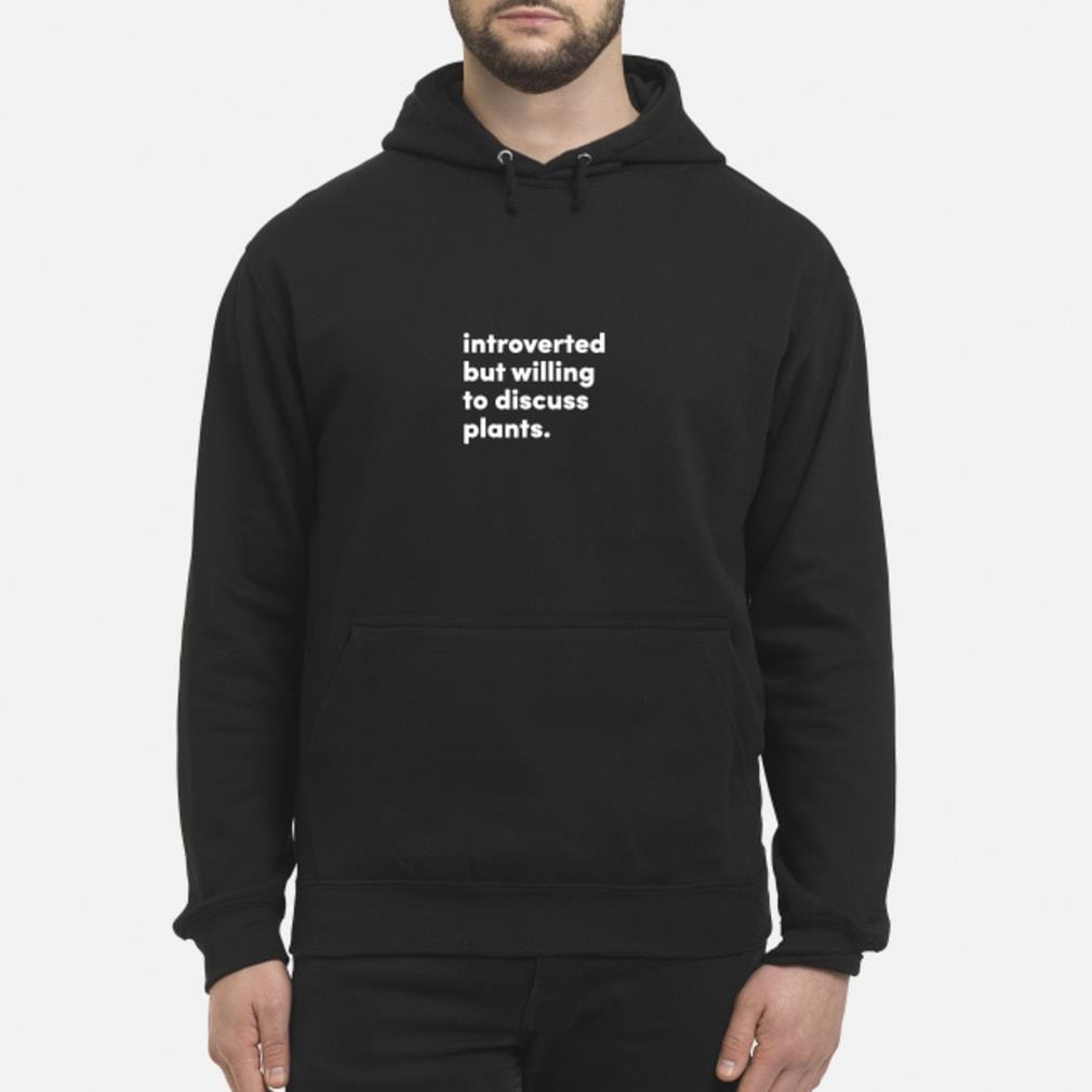 introverted but willing to discuss plants shirt hoodie