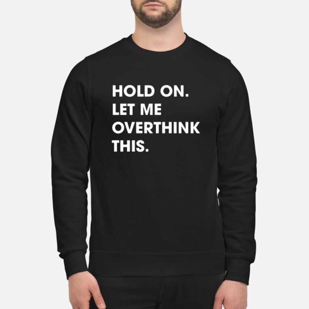 Hold on met me overthink this shirt sweater