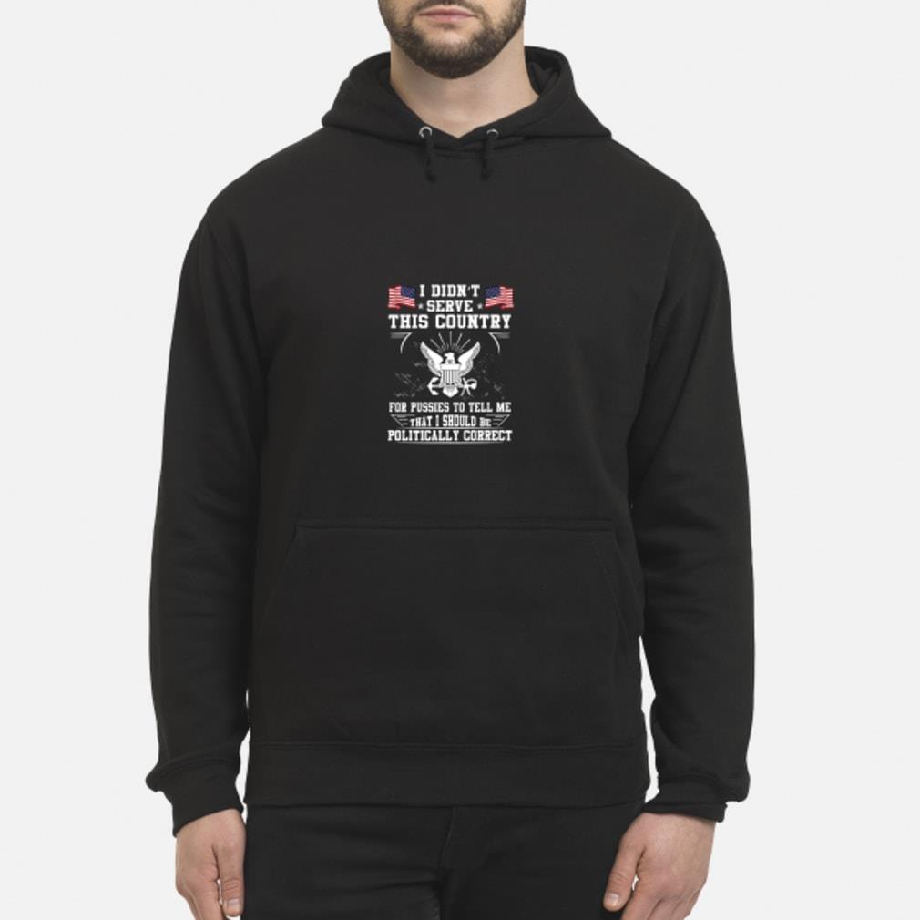 I Didn't Serve This Country for Pussies to Tell Me that I Should Be Politically Correct Shirt hoodie