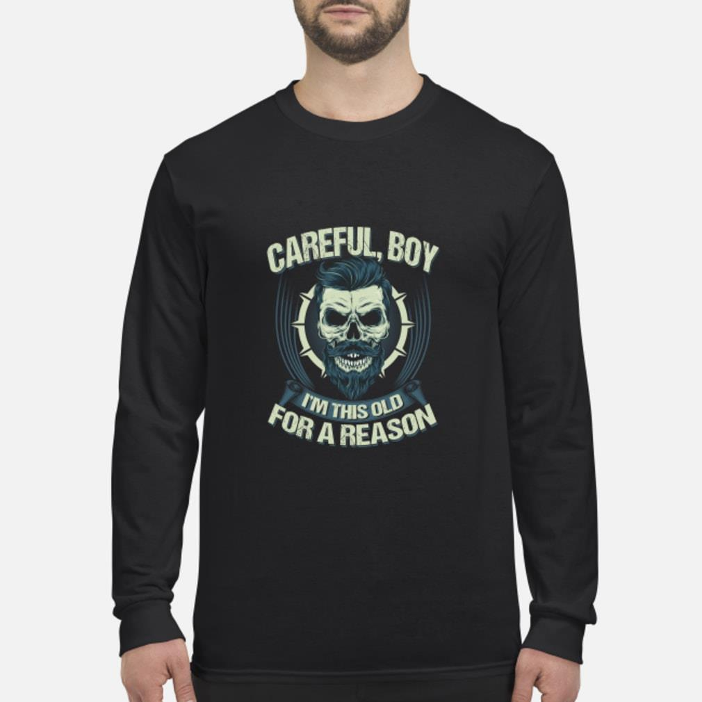 Careful Boy I'm This Old For A Reason Shirt Long sleeved