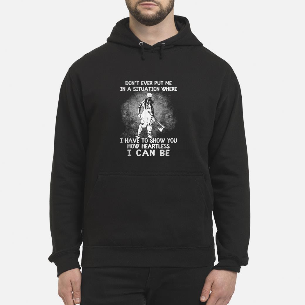 Don't ever put me in a situation where i have to show you Shirt hoodie