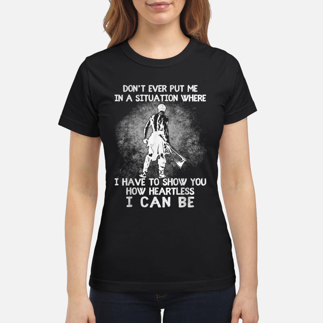 Don't ever put me in a situation where i have to show you Shirt ladies tee