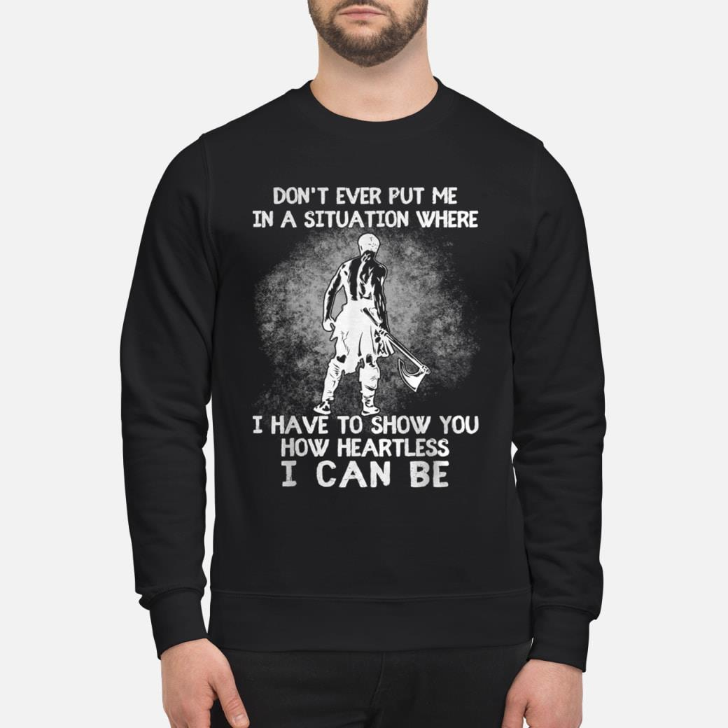 Don't ever put me in a situation where i have to show you Shirt sweater