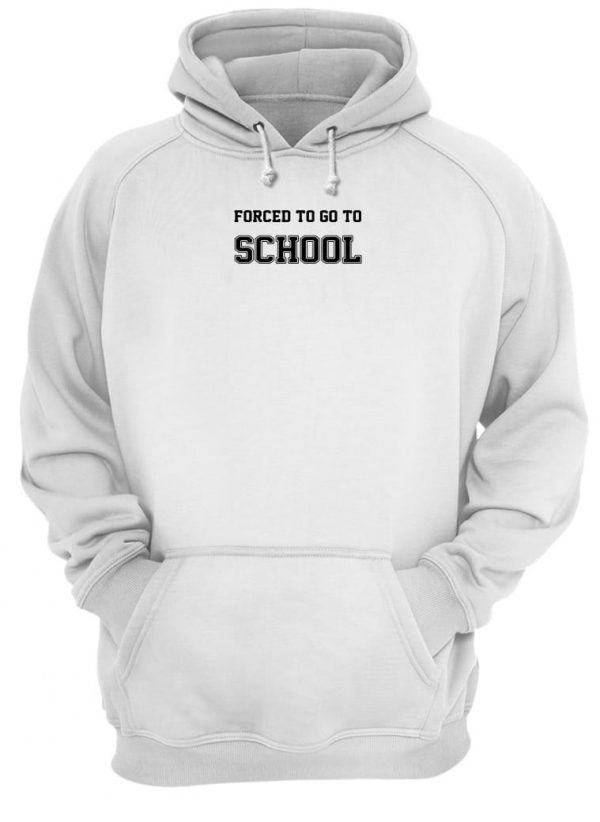 Forced to go to school shirt hoodie