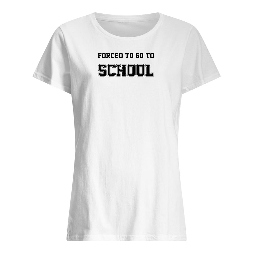 Forced to go to school shirt ladies tee