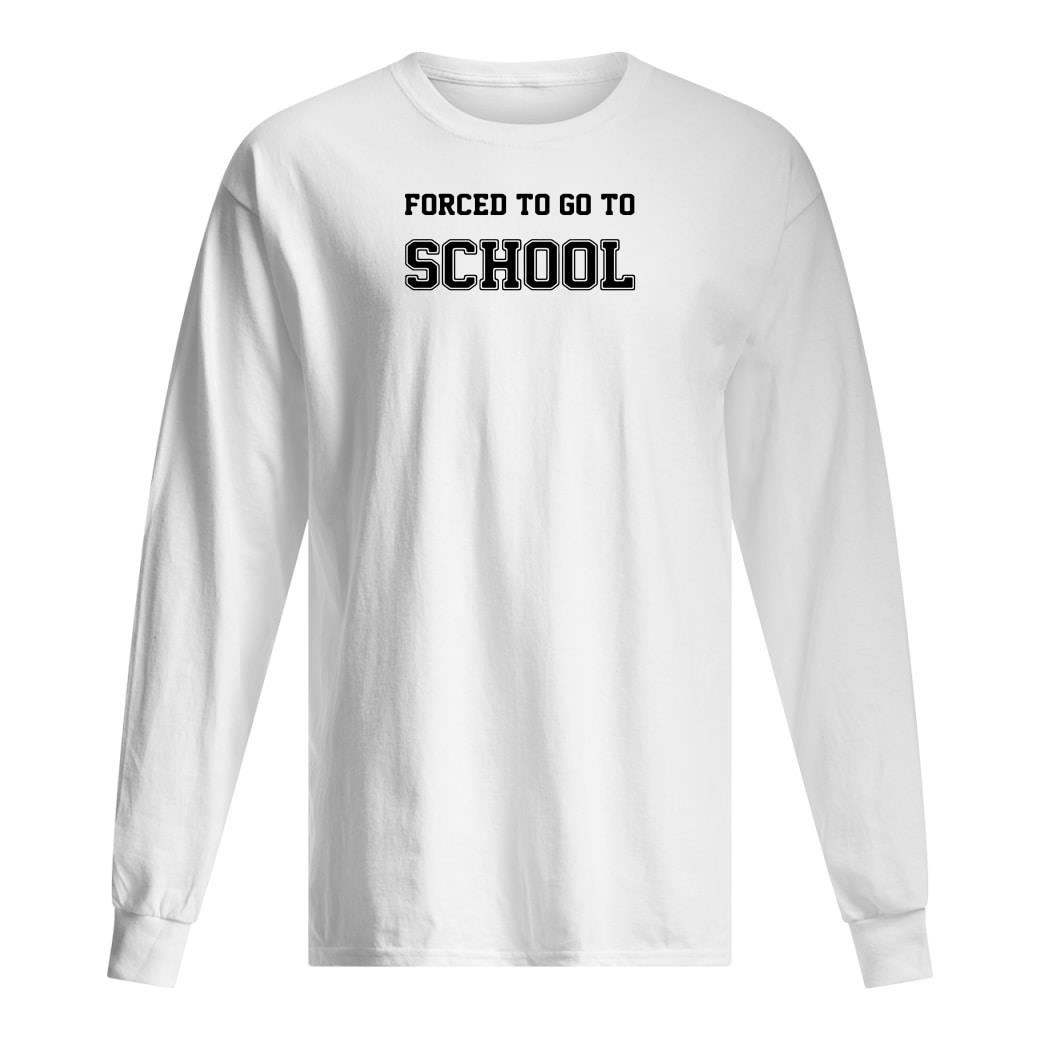 Forced to go to school shirt long sleeved