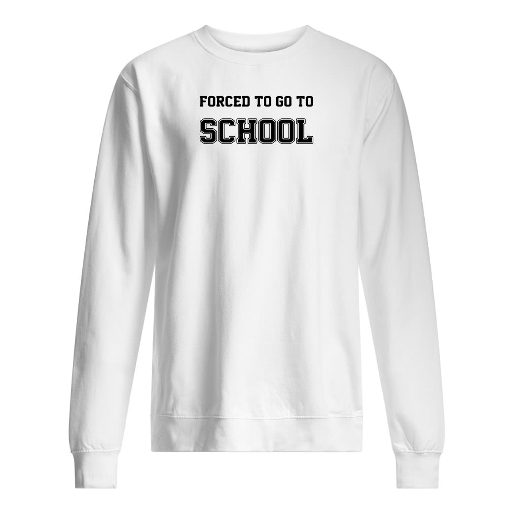 Forced to go to school shirt sweater