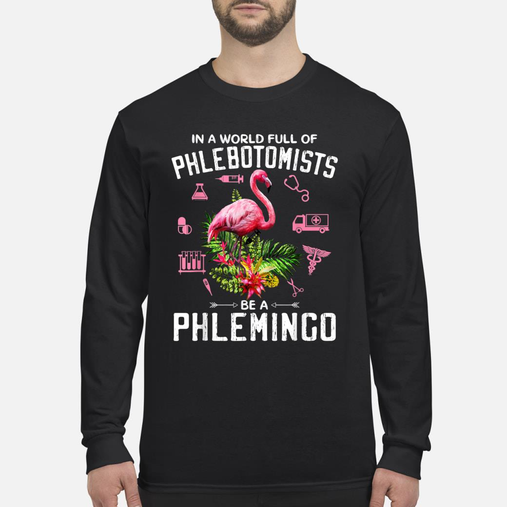 In A World Full Of Phlebotomists Be A Phlemingo T-shirt Long sleeved