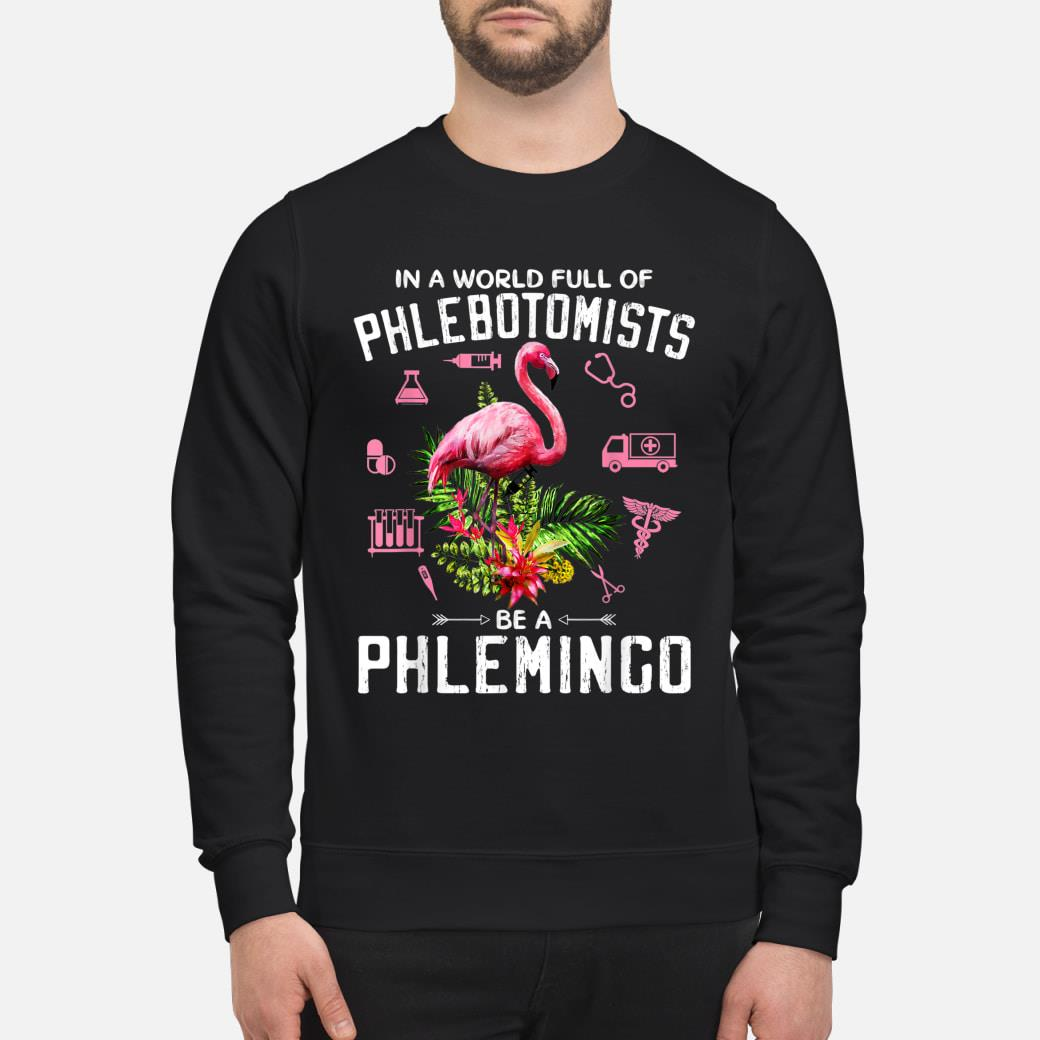 In A World Full Of Phlebotomists Be A Phlemingo T-shirt sweater