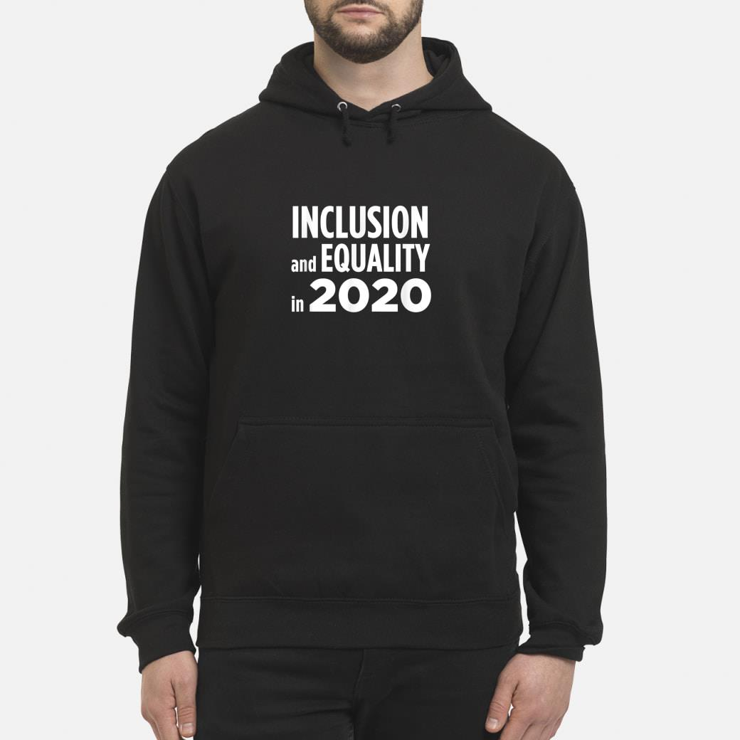 Inclusion and equality in 2020 shirt hoodie