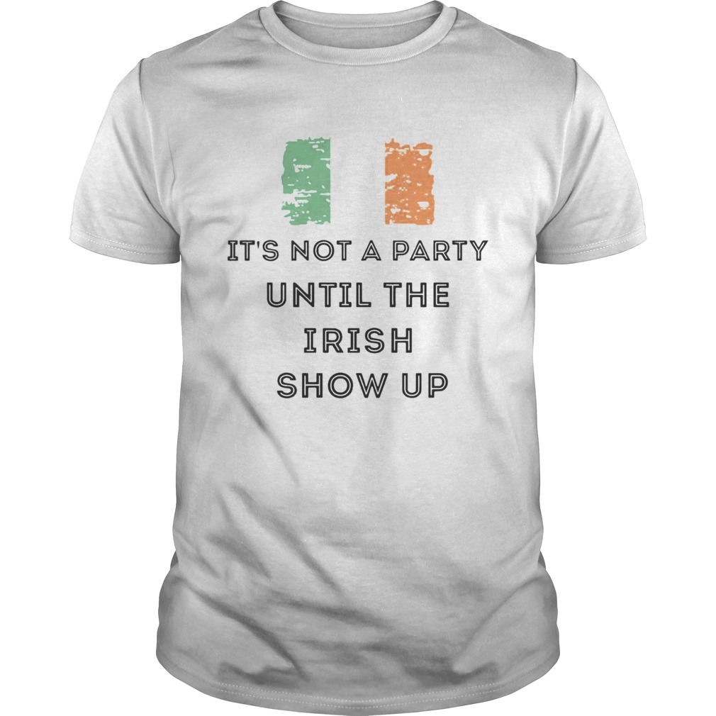 St Patricks Day Irish Its not a party until the Irish show up  Unisex