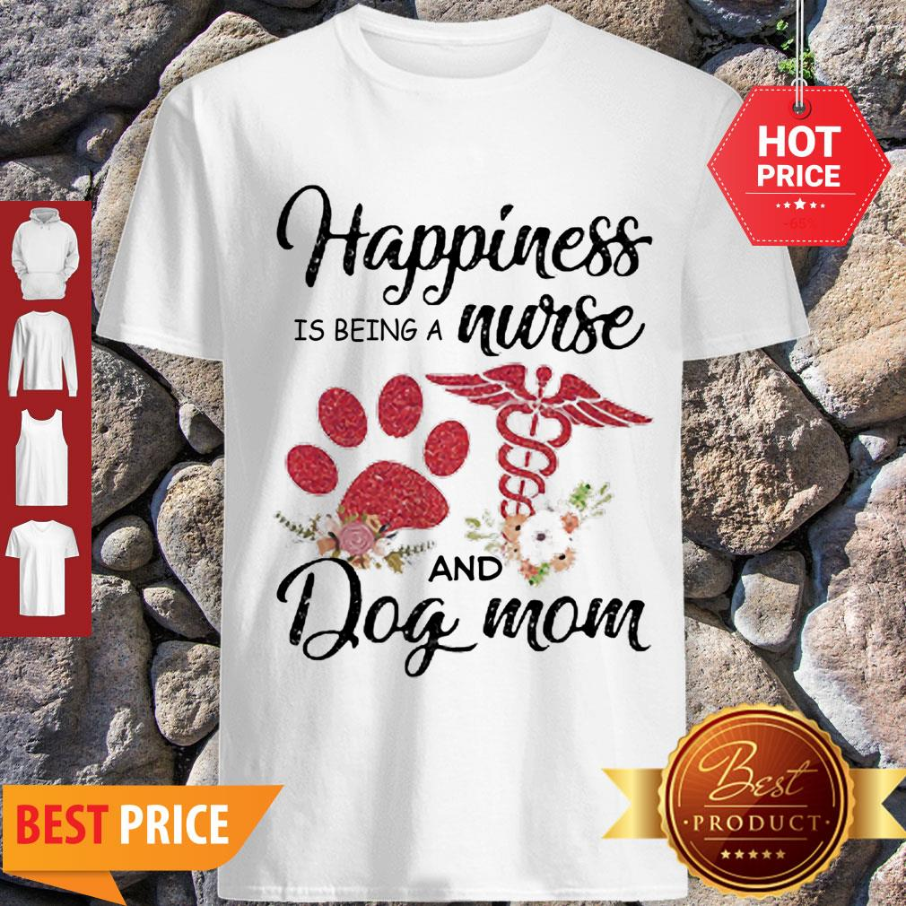 Nice Happiness Is Being A Nurse And Dog Mom Paw Flowers Shirt