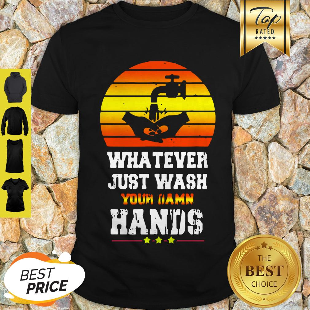 Pretty Whatever Just Wash Your Damn Hands Shirt