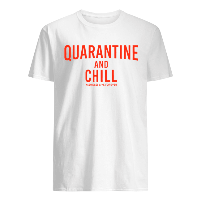 Quarantine And Chill Assholes Live Forever  Classic Men's T-shirt