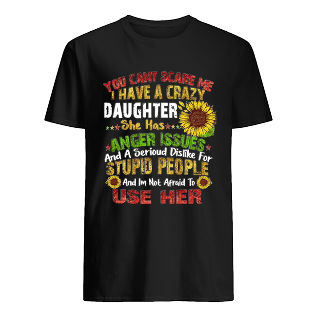 Sunflower you can't scare me I have a crazy daughter she has anger issues stupid people  Classic Men's T-shirt