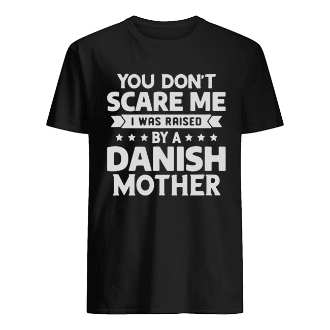 You Don't Scare Me I Was Raised By A Danish Mother  Classic Men's T-shirt
