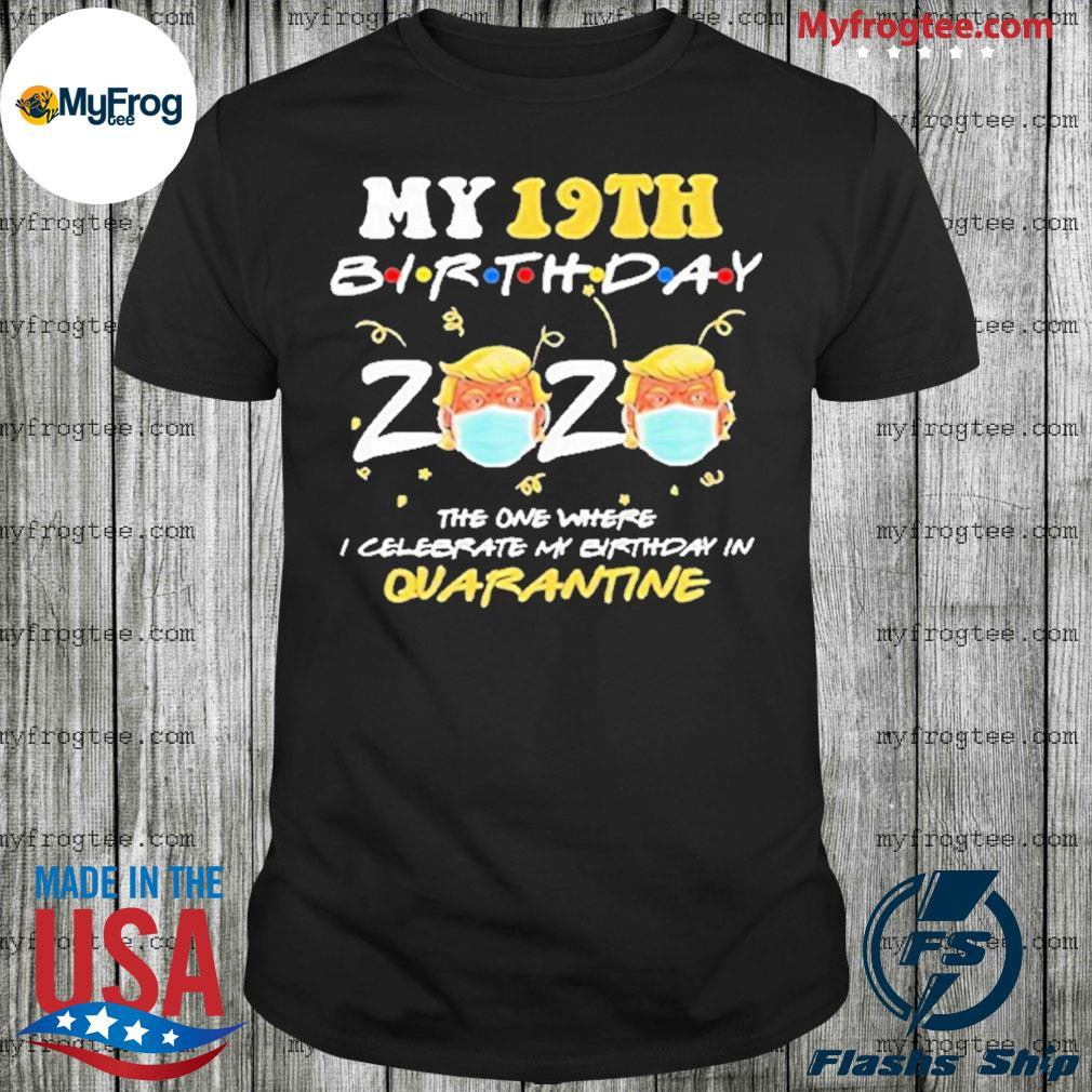 19th birthday 2020 Trump the one where I celebrate my birthday in quarantine shirt