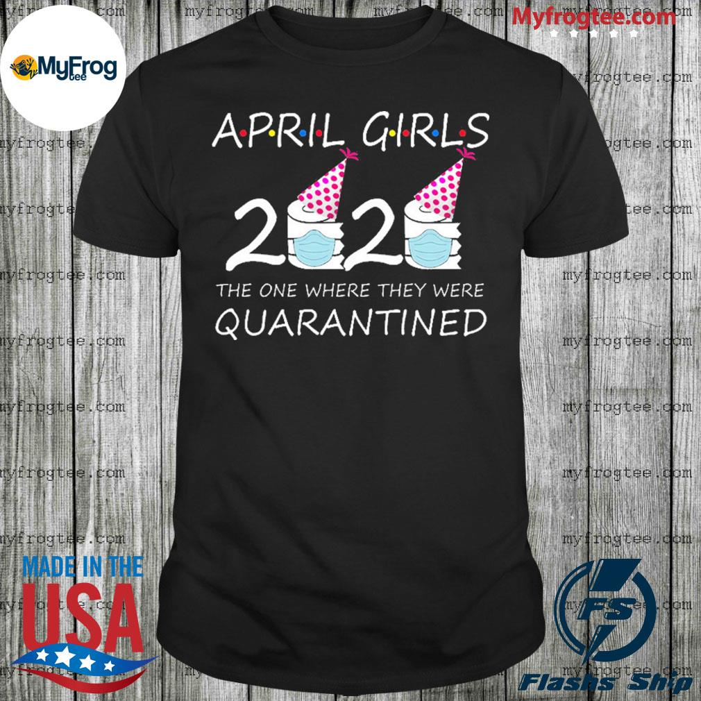 April Girls 2020 the one where they were quarantined 2020 april birthday in quarantine shirt