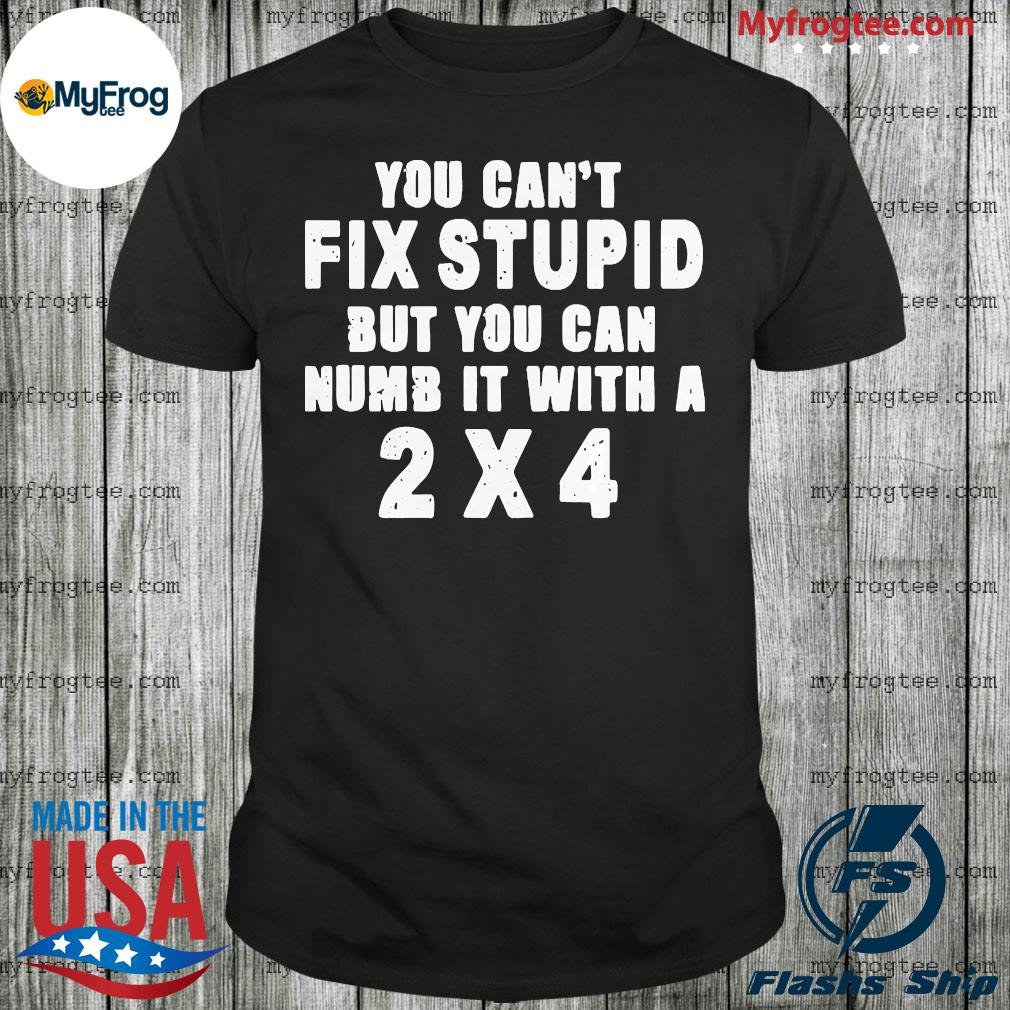 You can't fix stupid but you can numb it with a 2×4 shirt