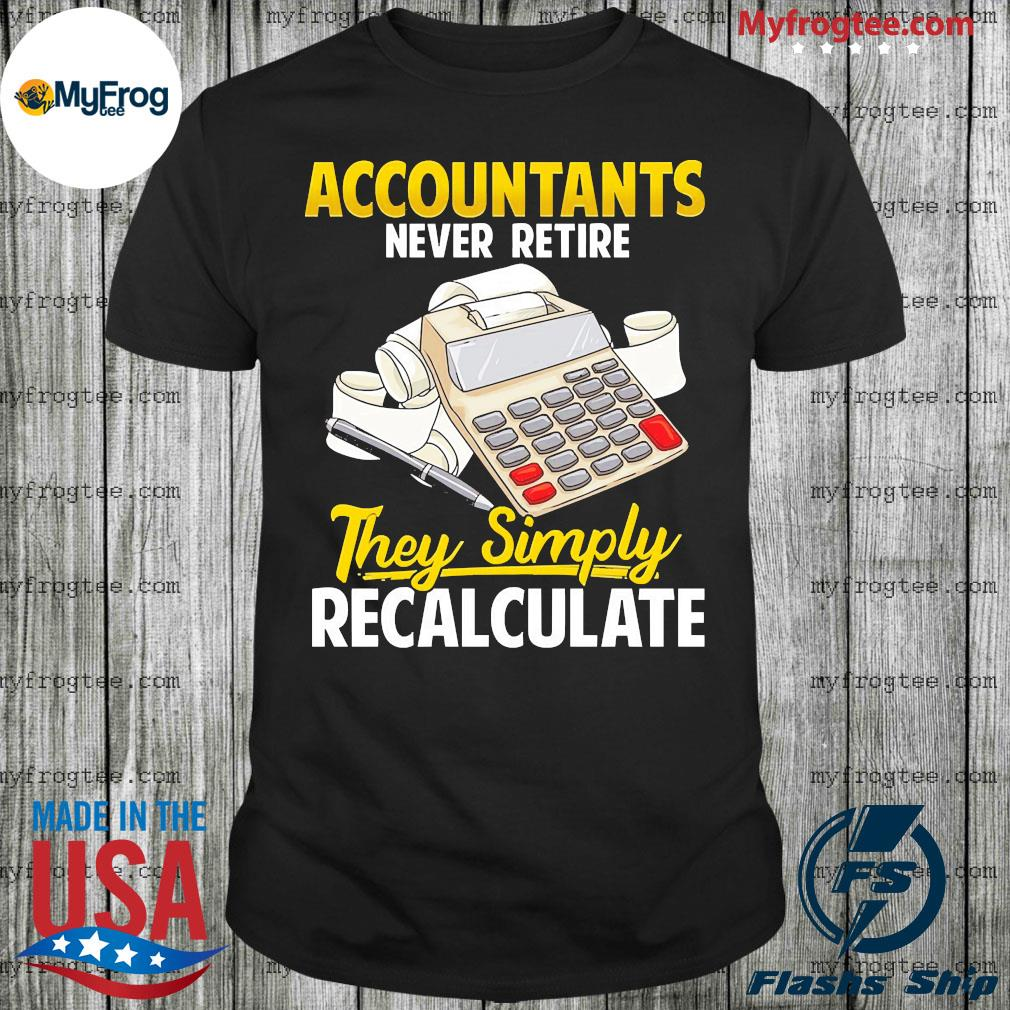 Accountants never retire they simply recalculate shirt