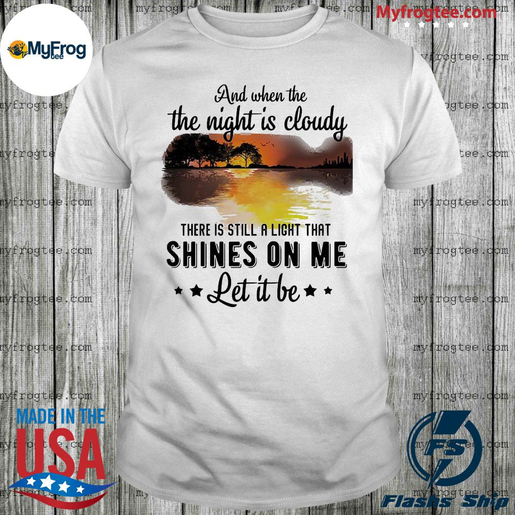 And when the the night Is cloudy there Is still a light that shines on me let it be shirt