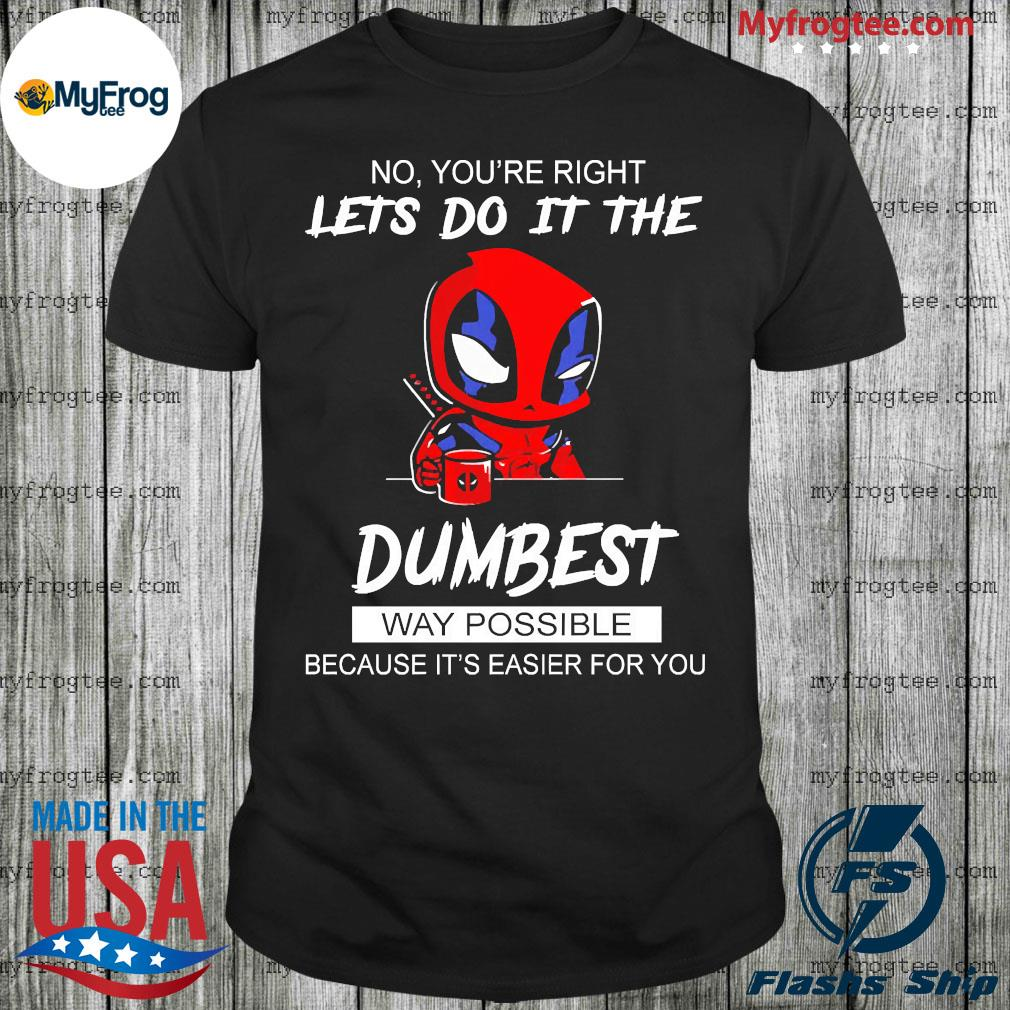 Baby deadpool no you're right let's do it the dumbest way possible because it's easier for you shirt