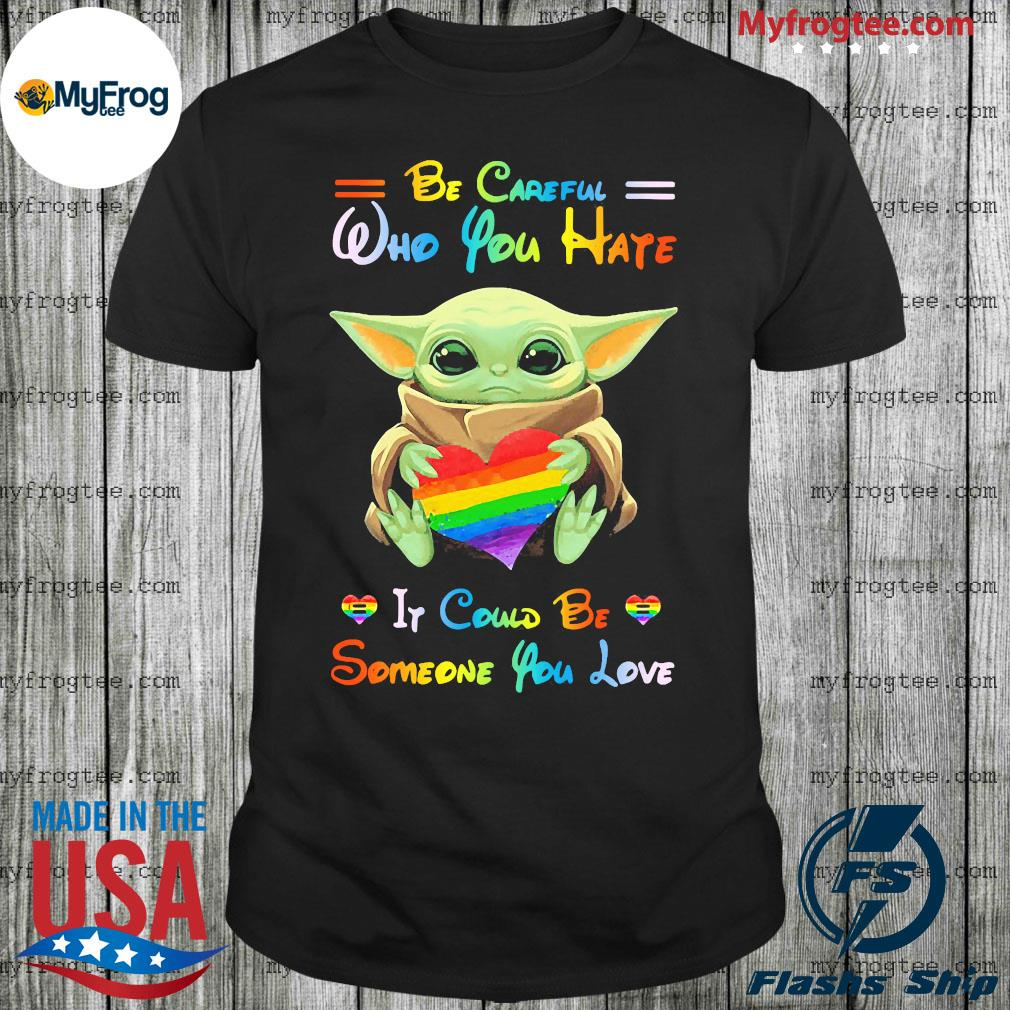Baby yoda be careful who you hate it could be someone you love shirt